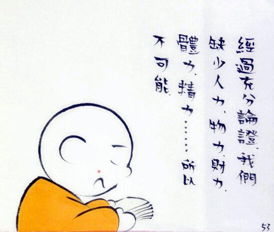 微漫画:《三个和尚没水喝吗》连载六[ 来源:新浪佛学  发布日期:2016-02-02 &nbsp浏览()人次  投稿  收藏 ]  贤二:师父说,修水库。  贤二:我以为这是不可能完成的贤一:不会吧,师父让干就没错。  贤二:我要发挥我学过的知识。  知识就是力量  贤二:师父,您看我的研究成果。  关于修水库的不可行分析报告---贤二  贤二:经过充分论证,我们缺少人力、物力、财力、体力、精力……所以,不可能。  贤二:师父,人呢?  摘自小和尚贤二漫画集【见行堂语】系列